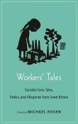 Workers' Tales: Socialist Fairy Tales, Fables, and Allegories from Great Britain by Michael Rosen