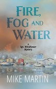 Fire, Fog and Water: Sgt. Windflower Mystery #8 by Mike Martin