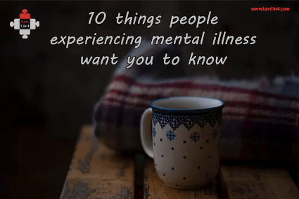10 things people experiencing mental illness want you to know