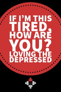 If I'm this tired, how are you Loving the depressed