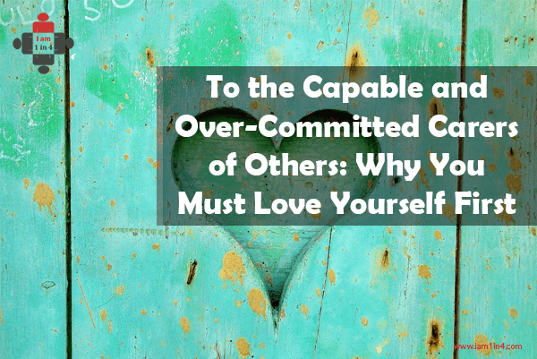 To the Capable and Over-Committed Carers of Others: Why You Must Love Yourself First