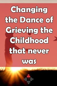 Changing the Dance of Grieving the Childhood that never was