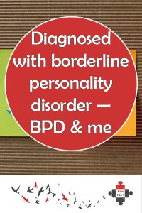 Diagnosed with borderline personality disorder — BPD and me. I was 16 when I was first diagnosed with borderline personality disorder. It's a horrible illness but it doesn't define me or anyone else who suffers it.