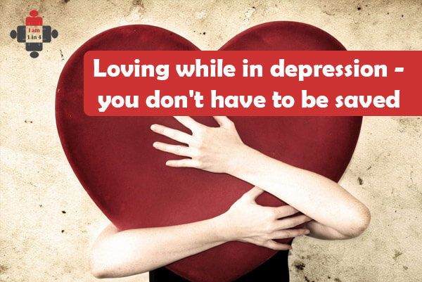 Loving while in depression – you don't have to be saved