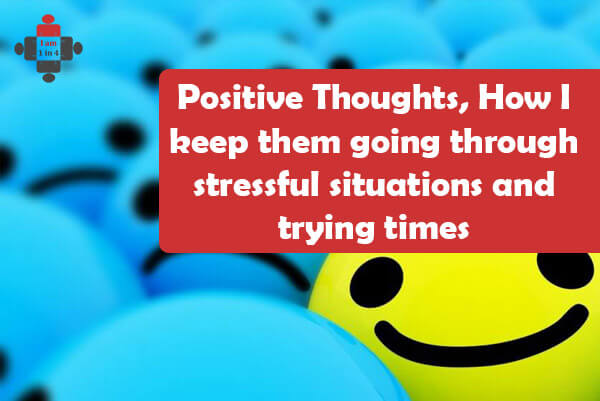 Positive Thoughts, How I keep them going through stressful situations and trying times