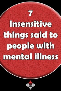 Here are 7 insensitive things said to people with mental illness that it would be best to avoid. Let us know what you would add to the list