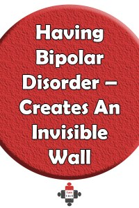 Having Bipolar Disorder – It Creates An Invisible Wall. It's terribly frustrating at times to know that I want to do something, but there is just this wall between me and my brain and just about everything else.