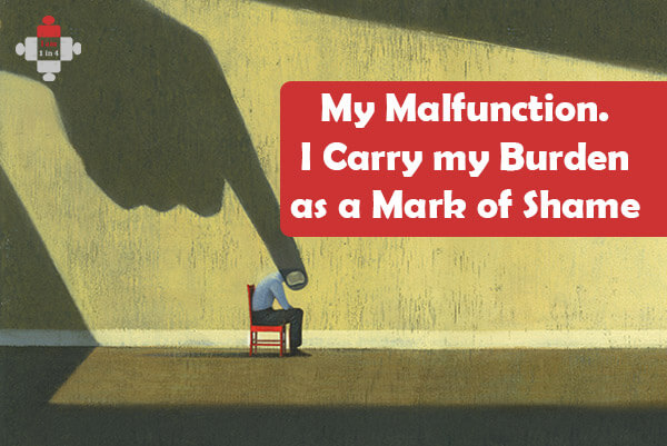My Malfunction. I Carry my Burden as a Mark of Shame