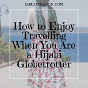 How to Enjoy Travelling When You Are a Hijabi Globetrotter | Guest Post