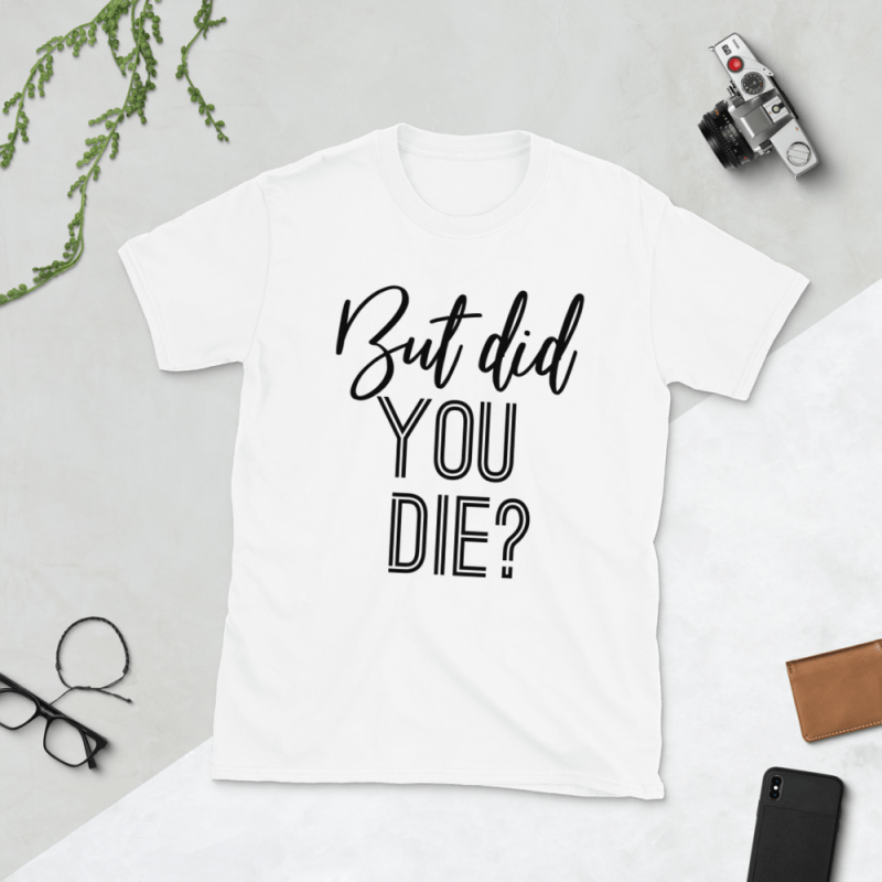 But Did You Die? Funny Shirt