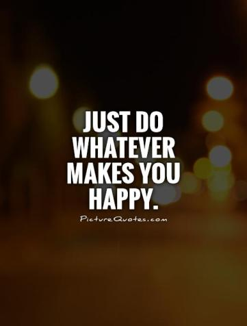 just-do-whatever-makes-you-happy-quote-1