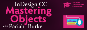 InDesign CC Mastering Objects | Video Course with Pariah Burke