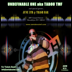Come See Undefinable One aka Tabou TMF and guests Performing Live June 5th 2014 at The Trash Bar 256 Grand St, Brooklyn, NY 11211 Use This link to Get Tickets Now -> http://bit.ly/tmf060514 or visit www.iamtaboutmf.com today