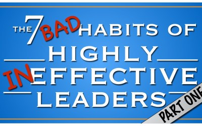 The 7 Bad Habits of Highly Ineffective Leaders, Part One