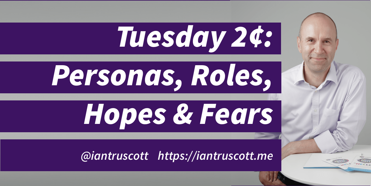 Tuesday 2 ¢: Personas, Roles, Hopes and Fears