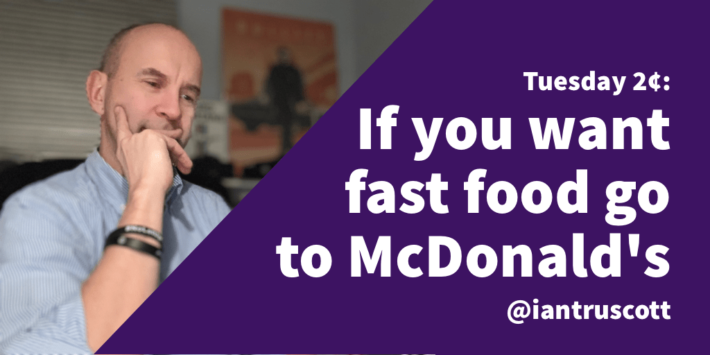 Tuesday 2¢: If you want fast food go to McDonald's