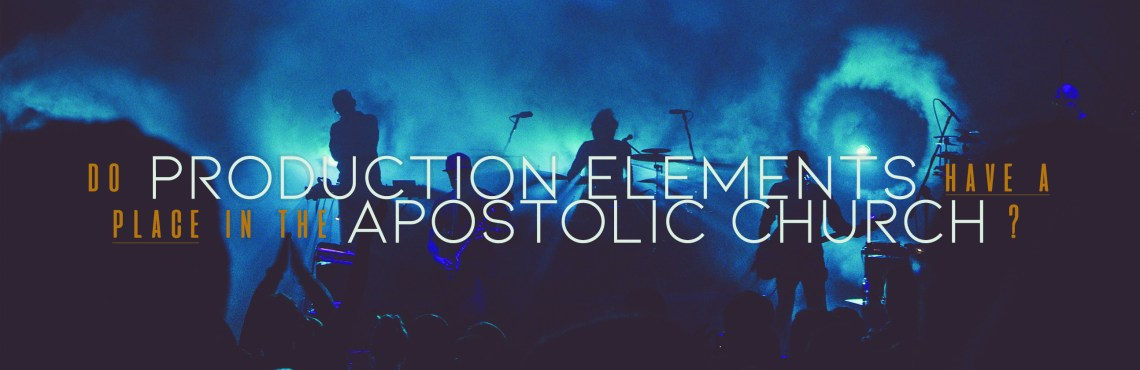 Do Production Elements Have a Place In The Apostolic Church?
