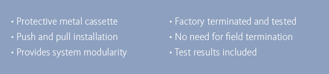 •Protective metal cassette •Push and pull installation •Provides system modularity •Factory terminated and tested •No need for field termination •Test results included