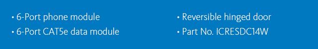•6-port phone module •6-port CAT5e data module •Reversible hinged door •Part No. ICRESDC14W