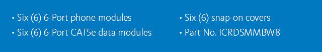 •Six (6) 6-port phone modules •Six (6) 6-port CAT5e data modules •Six (6) snap-on covers •Part No. ICRDSMMBW8