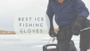 Best Ice Fishing Gloves – Protect Your Hands From Cold!