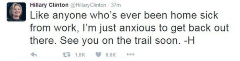 Hillary Clinton tweet reading: Like anyone who's ever been home sick from work, I'm just anxious to get back out there. See you on the trail soon.
