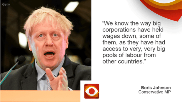 Boris Johnson saying: We know the way big corporations have held wages down, some of them, as they have had access to very, very big pools of labour from other countries.