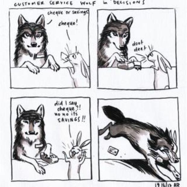 """Comic panel called 'Customer Service Wolf in 'Decisions'. First panel shows a wolf behind a counter asking a hare customer 'cheque or savings?' The hare says 'cheque'. Second panel shows wolf using a cheque machine with the sounds saying 'doot deet' while the hare watches. The third panel shows the hare saying 'Did I say cheque?! No, no it's savings!!"""" Fourth panel shows the wolf bounding over the counter and grabbing the hare in its mouth"""