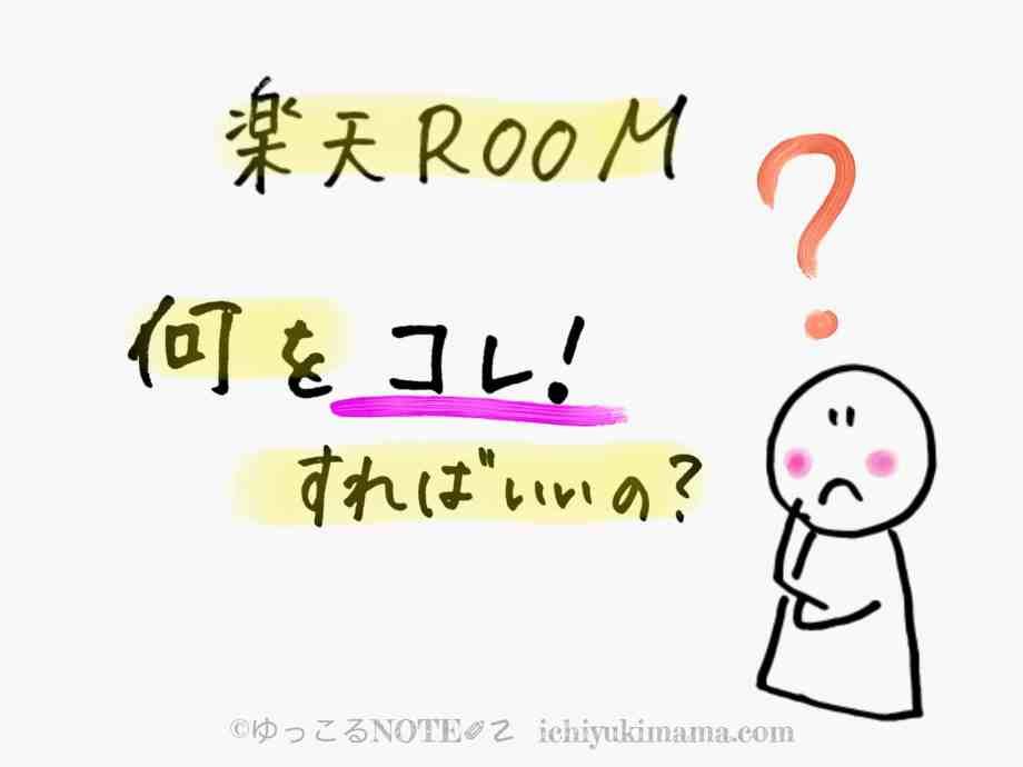 【楽天ROOM】何をコレ!したらいいのか