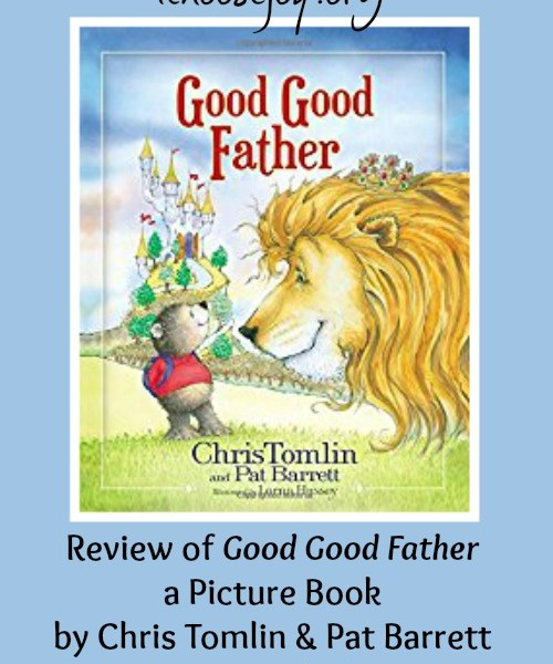 Review of Good Good Father a Picture Book by Chris Tomlin & Pat Barrett Giveaway Ends Oct. 17