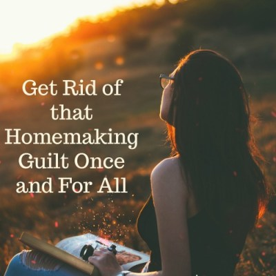 Get Rid of that Homemaking Guilt Once and For All