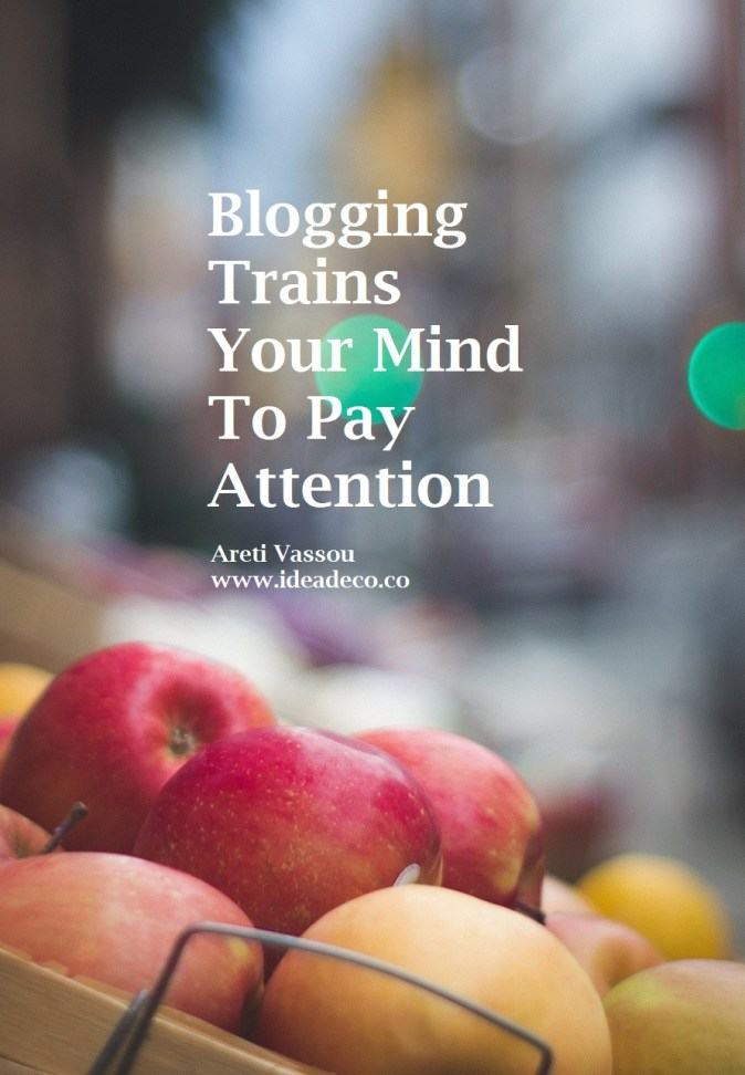 Blogging Trains Your Mind To Pay Attention - Areti Vassou