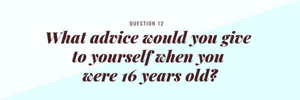 What advice would you give to yourself when you were 16 years old?