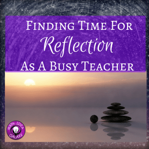Why reflection is so essential for teachers, and how to find time for teacher reflection.