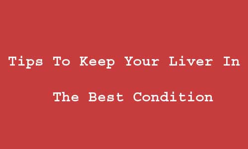 Tips To Keep Your Liver In The Best Condition