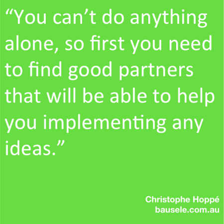 You can't do anything alone, so first you need to find good partners that will be able to help you implementing any ideas.""