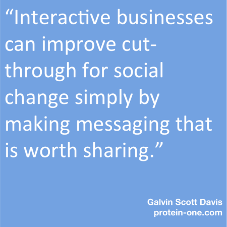 Interactive businesses can improve cut-through for social change simply by making messaging that is worth sharing.""