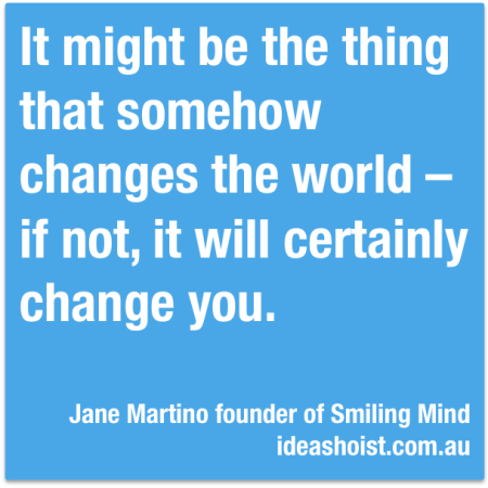 It might be the thing that somehow changes the world - if not, it will certainly change you.""