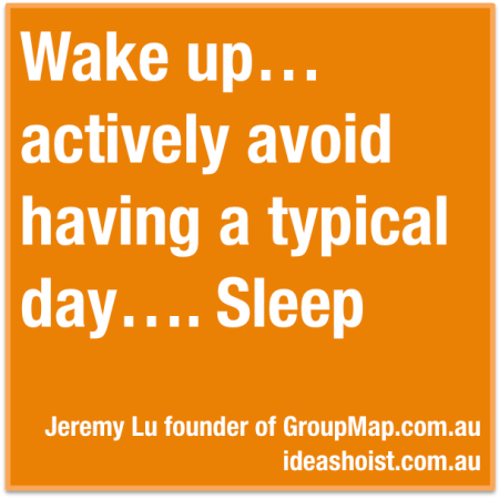"""Wake up...actively avoid having a typical day...Sleep."""