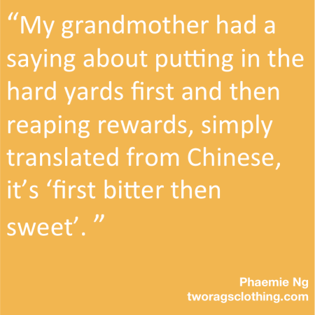 """My grandma had a saying about putting in the hard yards first and then reaping rewards, simply translated from Chines it's 'first bitter then sweet'."""