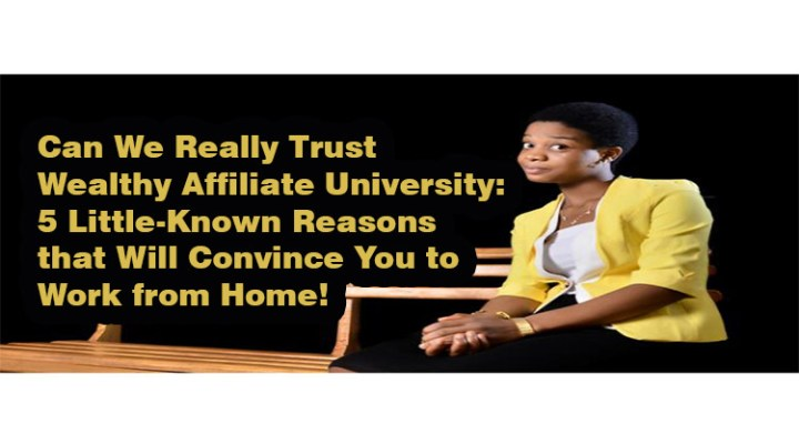 Can We Really Trust Wealthy Affiliate University: 5 Little-Known Reasons that Will Convince You to Work from Home!