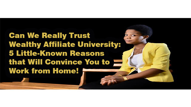 Can We Really Trust Wealthy Affiliate University- 5 Little-Known Reasons that Will Convince You to Work from Home!