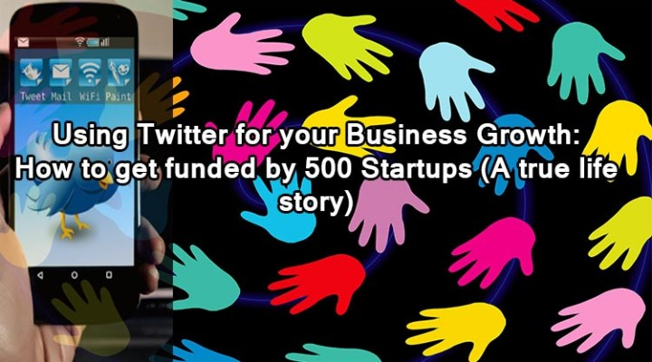 Using Twitter for your Business Growth: How to get funded by 500 Startups (A true life story)