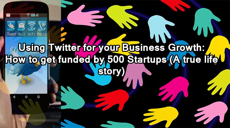 Using Twitter for your Business Growth- How to get funded by 500 Startups (A true life story)