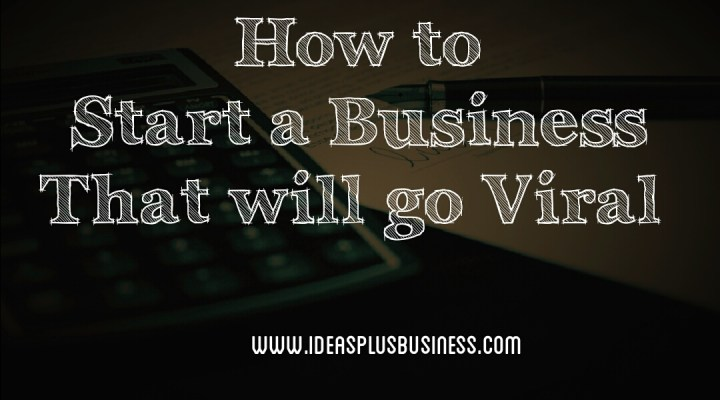 How to Start a Small Business That Will Go Viral (Even If You Lack Business Ideas)