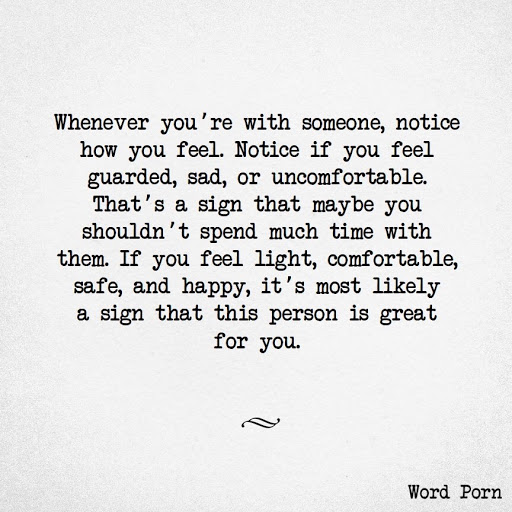 Whenever you're with someone, notice how you feel. Notice if you feel guarded, sad, or uncomfortable. That's a sign that maybe you shouldn't spend much time with them. If you feel light, comfortable, safe, and happy, it's most likely a sign that this person is great for you.