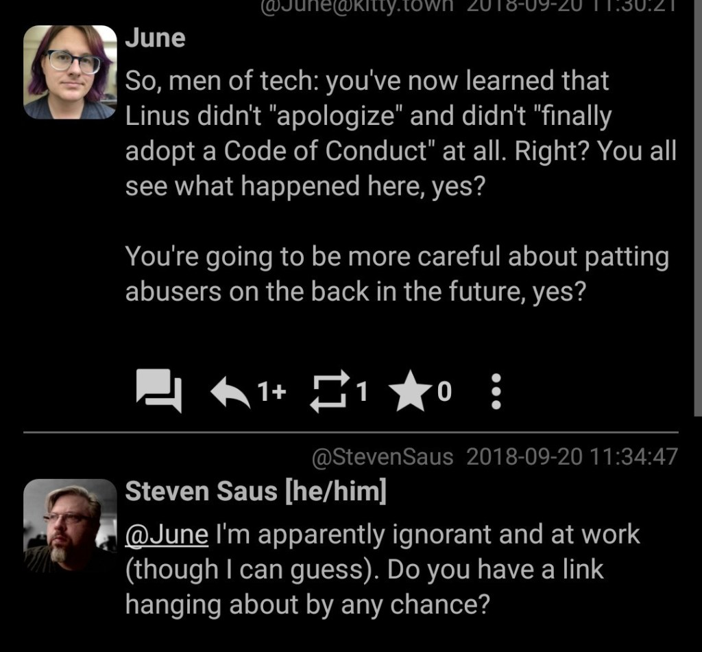 "So, men of tech: you've now learned that Linus didn't ""apologize"" and didn't ""finally adopt a Code of Conduct"" at all. Right? You all see what happened here, yes? You're going to be more careful about patting abusers on the back in the future, yes? Reply: @June I'm apparently ignorant and at work (though I can guess). Do you have a link hanging about by any chance?"
