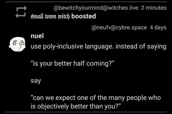 """Use poly-inclusive language. instead of saying """"is your better half coming?"""" say, """"can we expect one of the many people who is objectively better than you?"""""""