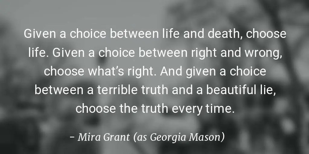 Given a choice between life and death, choose life. Given a choice between right and wrong, choose what's right. And given a choice between a terrible truth and a beautiful lie, choose the truth every time.