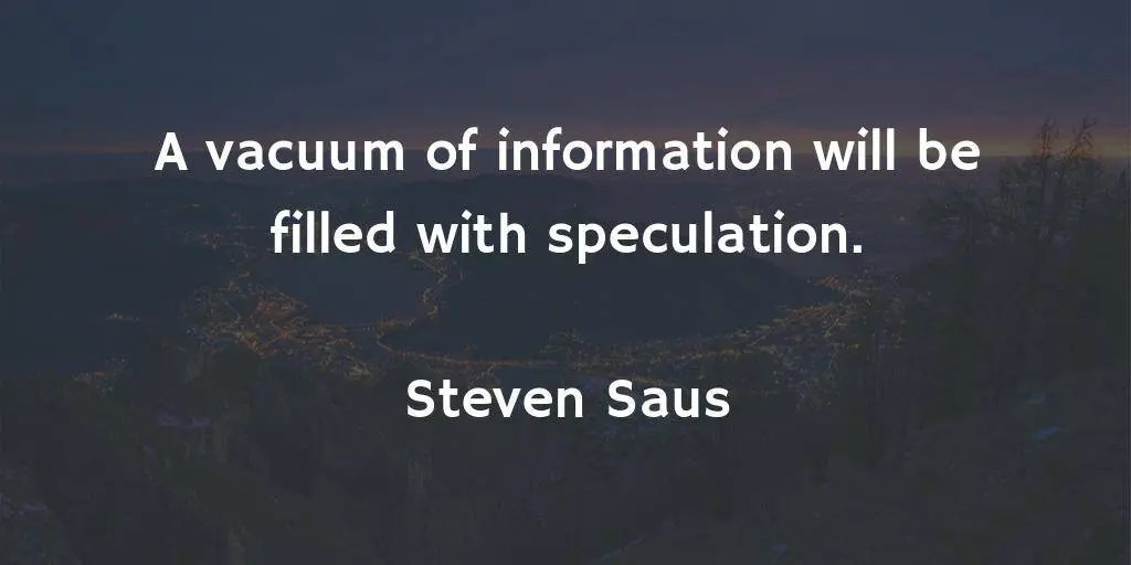 A vacuum of information will be filled with speculation. - Steven Saus